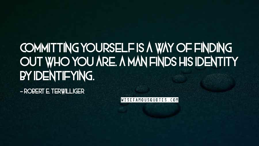 Robert E. Terwilliger quotes: Committing yourself is a way of finding out who you are. A man finds his identity by identifying.