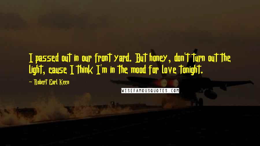 Robert Earl Keen quotes: I passed out in our front yard. But honey, don't turn out the light, cause I think I'm in the mood for love tonight.