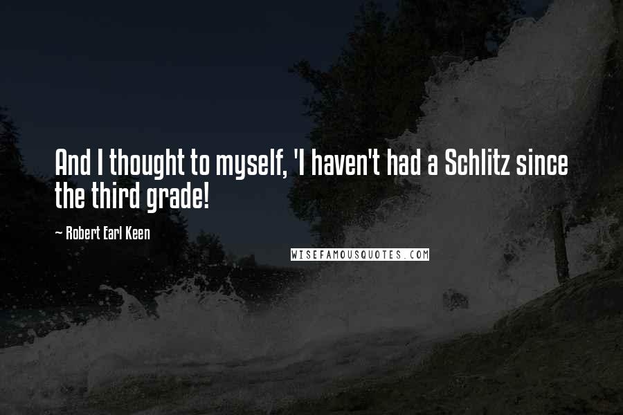 Robert Earl Keen quotes: And I thought to myself, 'I haven't had a Schlitz since the third grade!