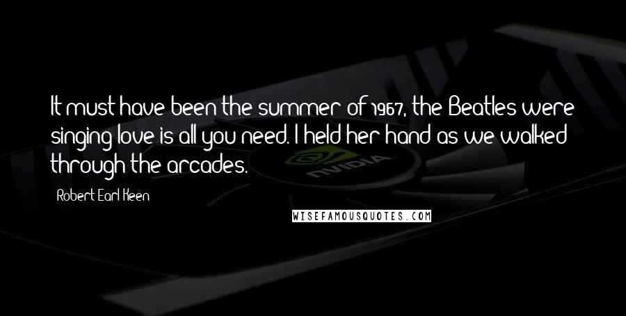 Robert Earl Keen quotes: It must have been the summer of 1967, the Beatles were singing love is all you need. I held her hand as we walked through the arcades.