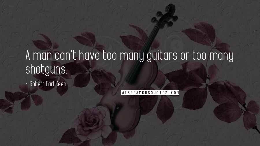 Robert Earl Keen quotes: A man can't have too many guitars or too many shotguns.