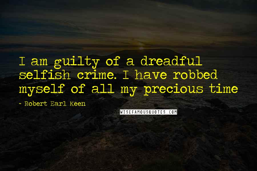 Robert Earl Keen quotes: I am guilty of a dreadful selfish crime. I have robbed myself of all my precious time