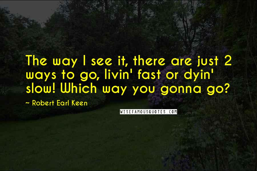 Robert Earl Keen quotes: The way I see it, there are just 2 ways to go, livin' fast or dyin' slow! Which way you gonna go?