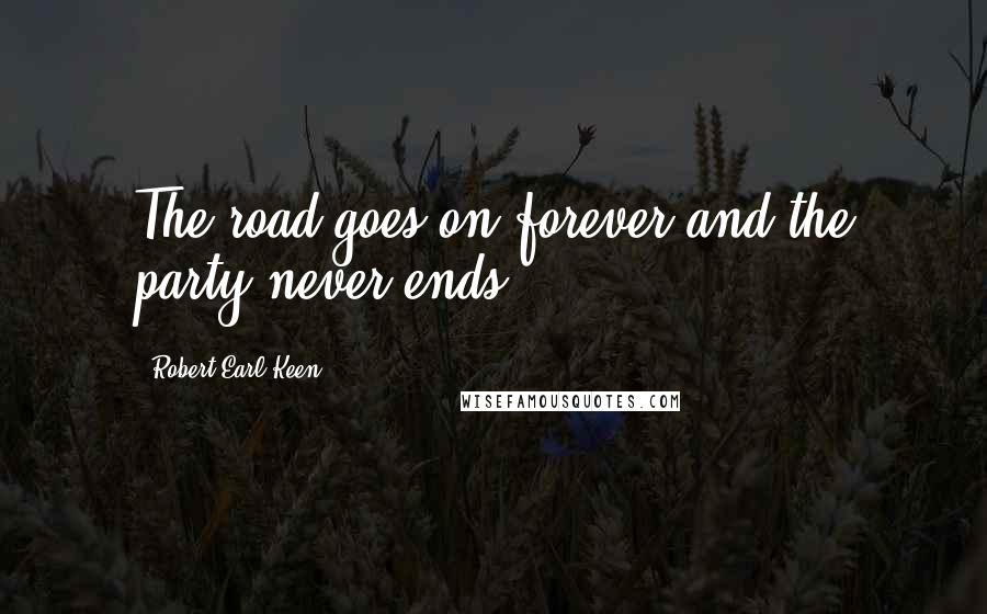 Robert Earl Keen quotes: The road goes on forever and the party never ends.