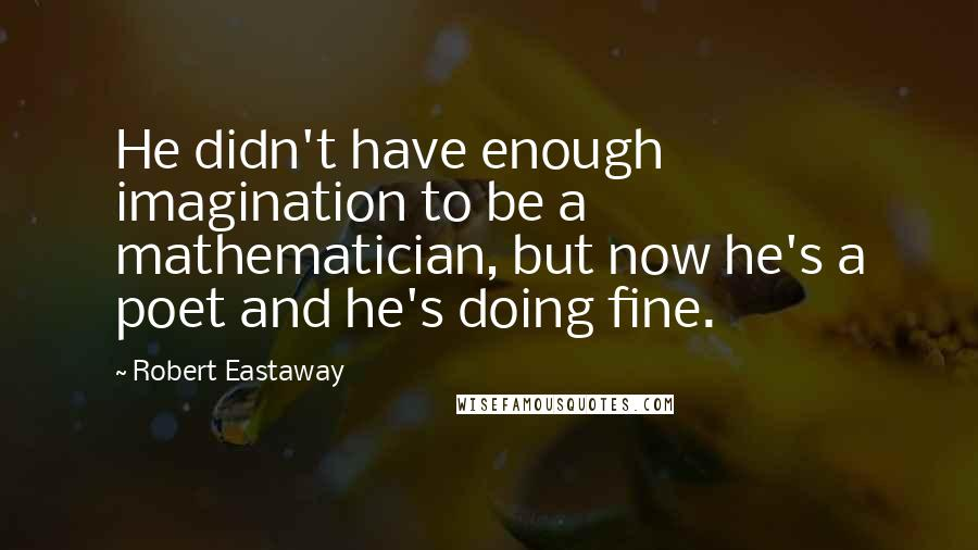 Robert Eastaway quotes: He didn't have enough imagination to be a mathematician, but now he's a poet and he's doing fine.