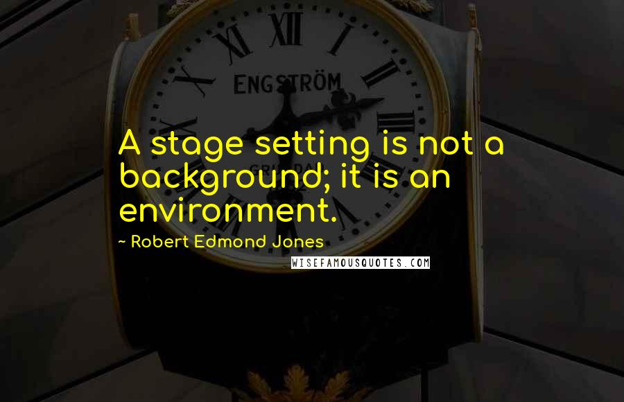 Robert Edmond Jones quotes: A stage setting is not a background; it is an environment.
