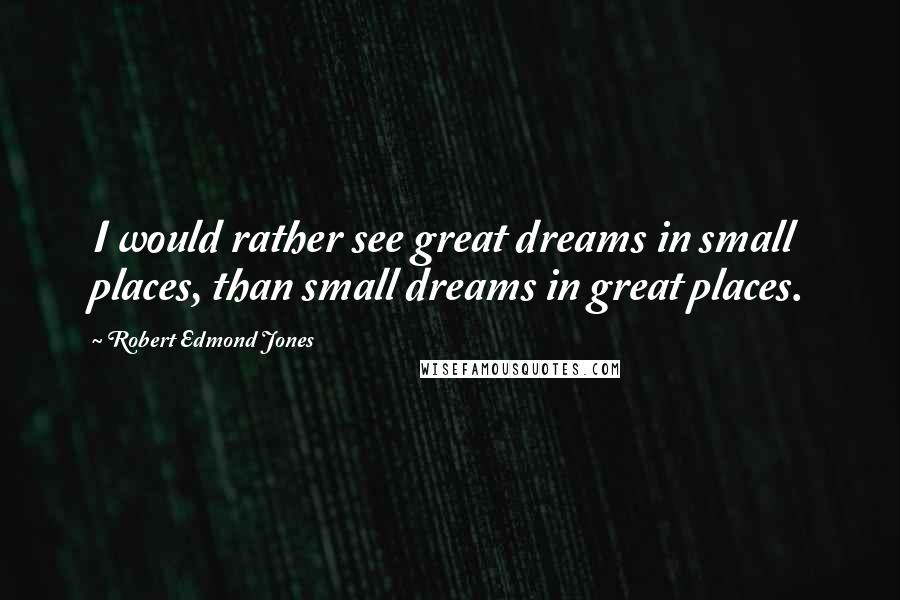 Robert Edmond Jones quotes: I would rather see great dreams in small places, than small dreams in great places.