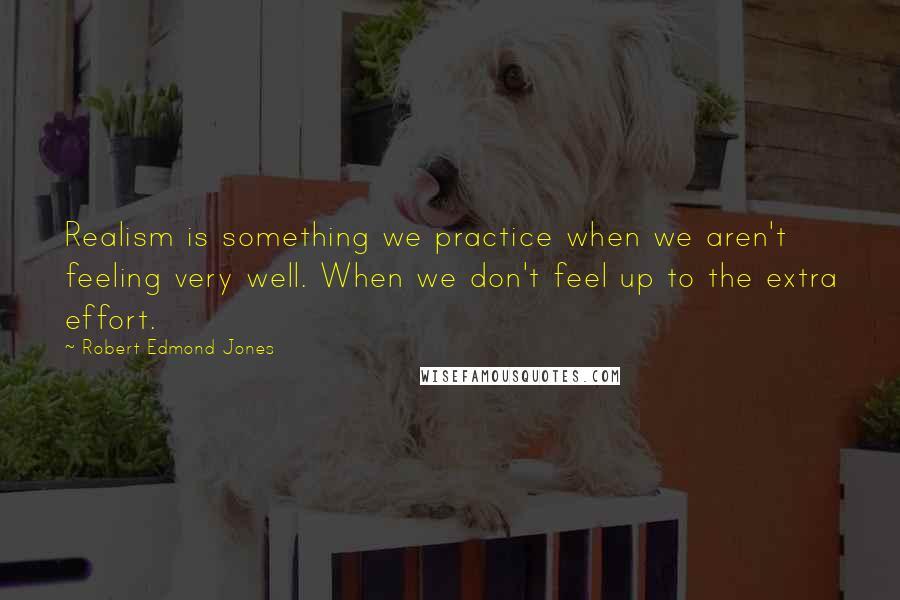 Robert Edmond Jones quotes: Realism is something we practice when we aren't feeling very well. When we don't feel up to the extra effort.