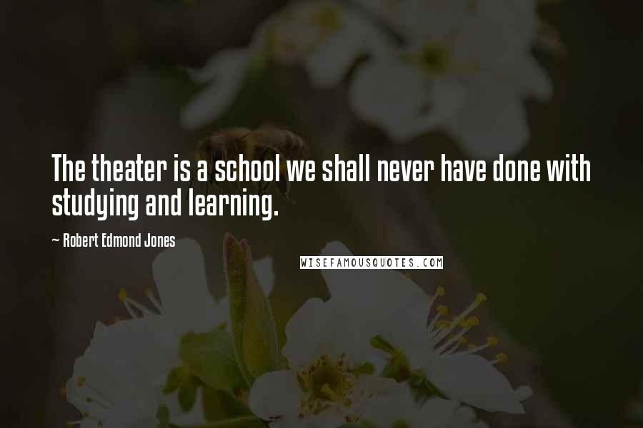 Robert Edmond Jones quotes: The theater is a school we shall never have done with studying and learning.