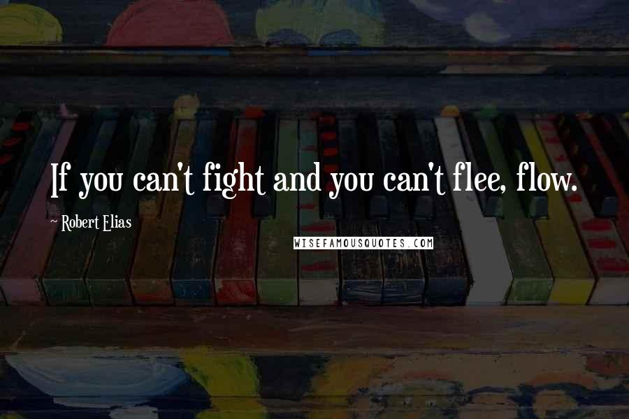 Robert Elias quotes: If you can't fight and you can't flee, flow.