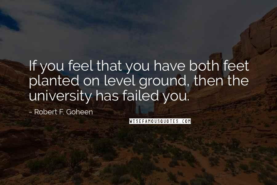 Robert F. Goheen quotes: If you feel that you have both feet planted on level ground, then the university has failed you.