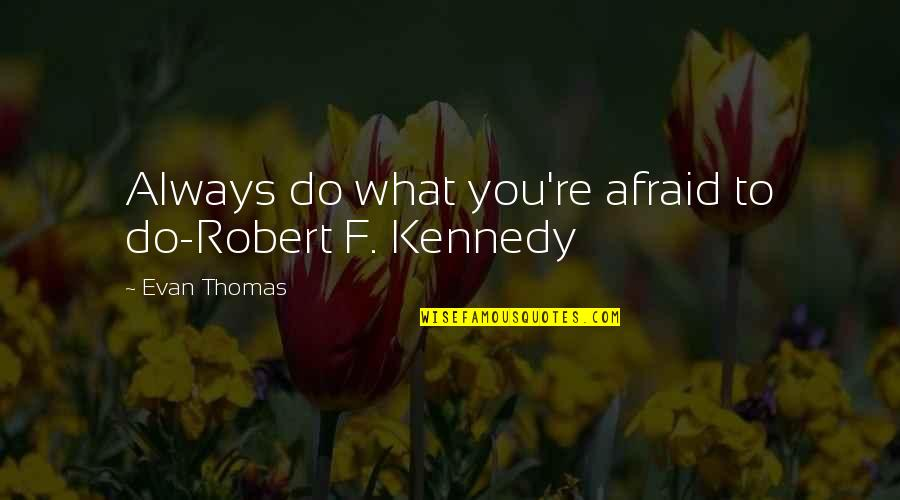 Robert F Kennedy Quotes By Evan Thomas: Always do what you're afraid to do-Robert F.