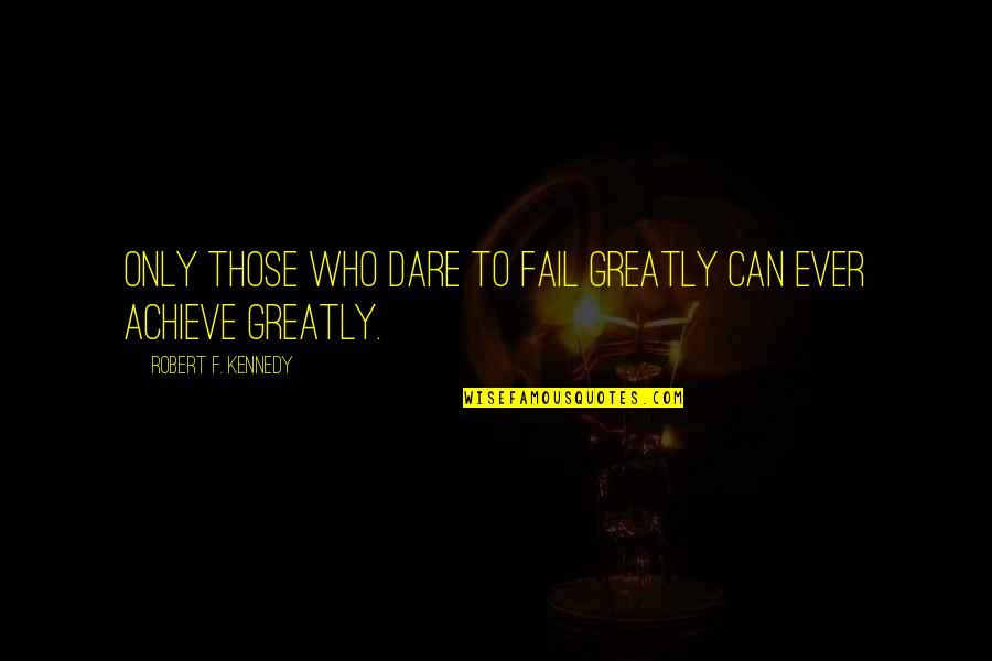 Robert F Kennedy Quotes By Robert F. Kennedy: Only those who dare to fail greatly can