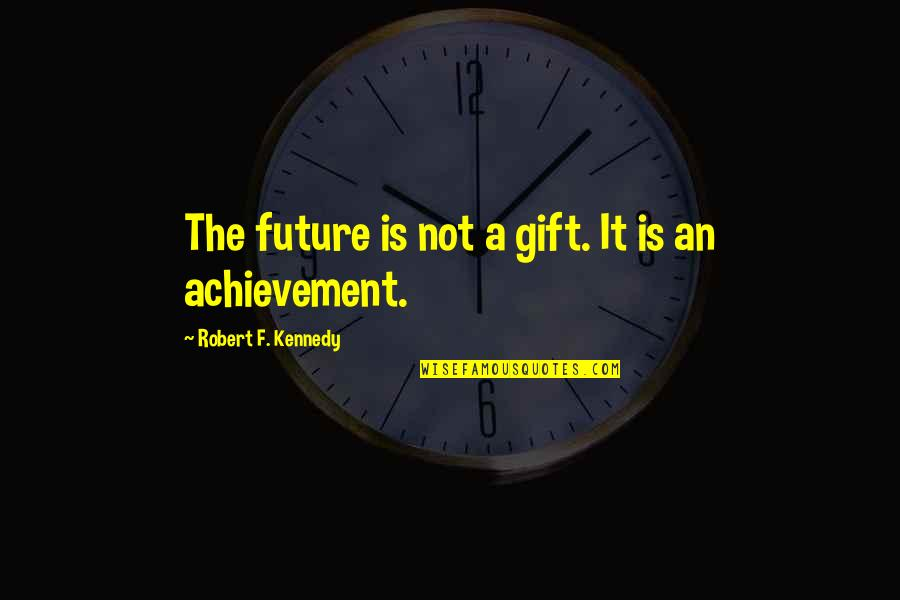 Robert F Kennedy Quotes By Robert F. Kennedy: The future is not a gift. It is