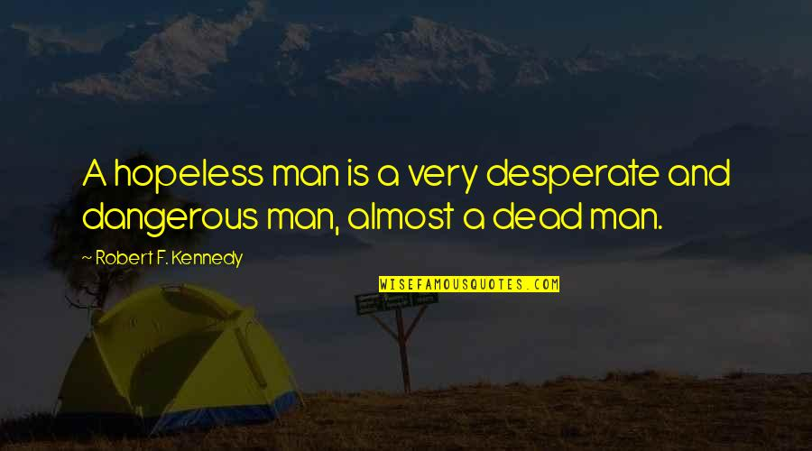 Robert F Kennedy Quotes By Robert F. Kennedy: A hopeless man is a very desperate and