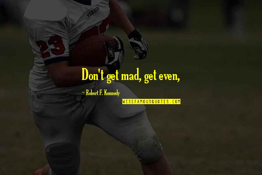 Robert F Kennedy Quotes By Robert F. Kennedy: Don't get mad, get even,