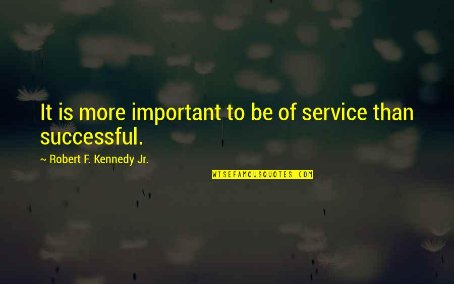 Robert F Kennedy Quotes By Robert F. Kennedy Jr.: It is more important to be of service