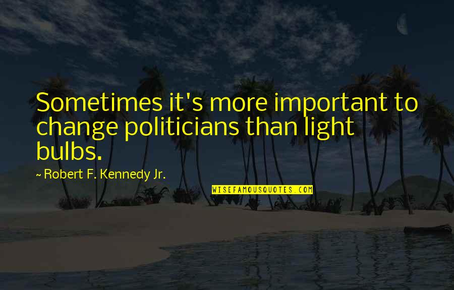 Robert F Kennedy Quotes By Robert F. Kennedy Jr.: Sometimes it's more important to change politicians than