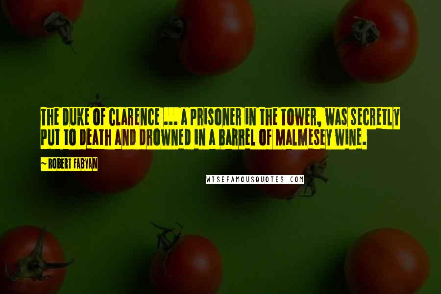 Robert Fabyan quotes: The Duke of Clarence ... a prisoner in the Tower, was secretly put to death and drowned in a barrel of Malmesey wine.