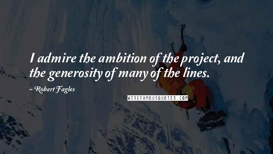 Robert Fagles quotes: I admire the ambition of the project, and the generosity of many of the lines.