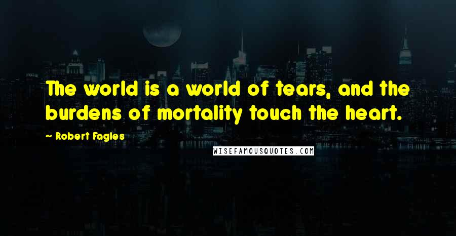 Robert Fagles quotes: The world is a world of tears, and the burdens of mortality touch the heart.