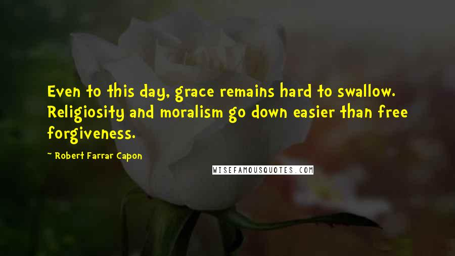 Robert Farrar Capon quotes: Even to this day, grace remains hard to swallow. Religiosity and moralism go down easier than free forgiveness.