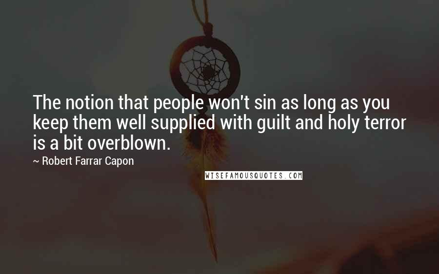 Robert Farrar Capon quotes: The notion that people won't sin as long as you keep them well supplied with guilt and holy terror is a bit overblown.