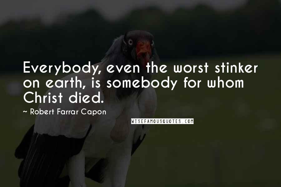 Robert Farrar Capon quotes: Everybody, even the worst stinker on earth, is somebody for whom Christ died.