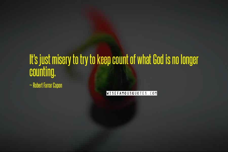 Robert Farrar Capon quotes: It's just misery to try to keep count of what God is no longer counting.