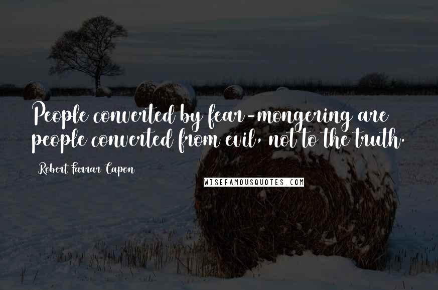 Robert Farrar Capon quotes: People converted by fear-mongering are people converted from evil, not to the truth.