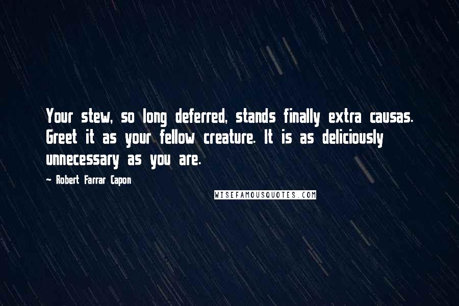 Robert Farrar Capon quotes: Your stew, so long deferred, stands finally extra causas. Greet it as your fellow creature. It is as deliciously unnecessary as you are.
