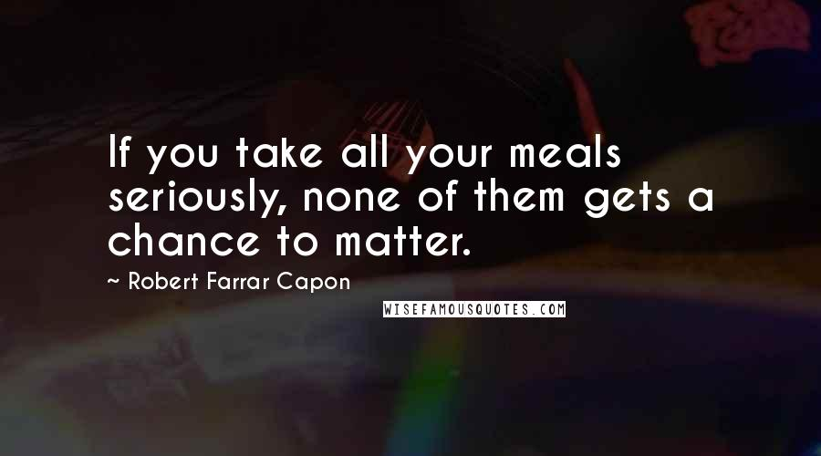 Robert Farrar Capon quotes: If you take all your meals seriously, none of them gets a chance to matter.