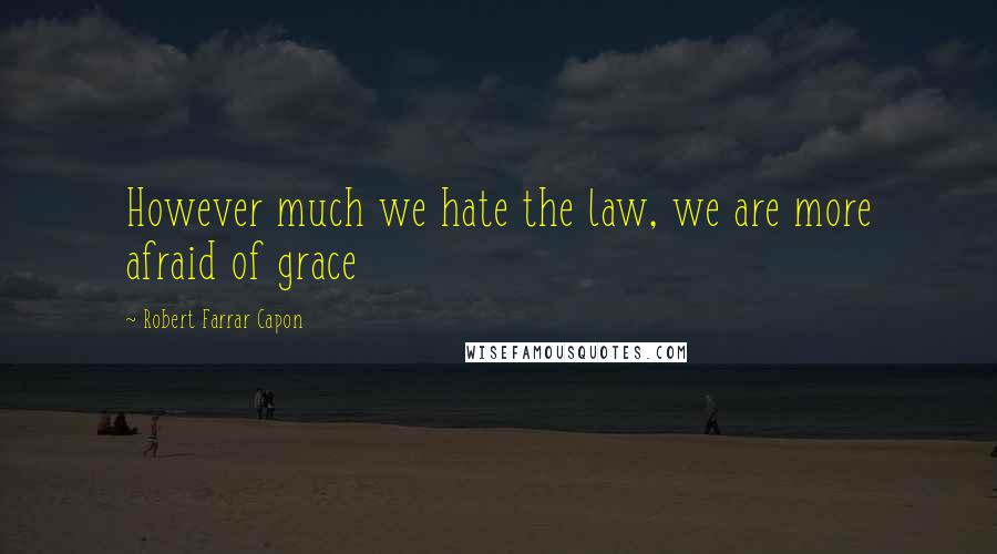 Robert Farrar Capon quotes: However much we hate the law, we are more afraid of grace