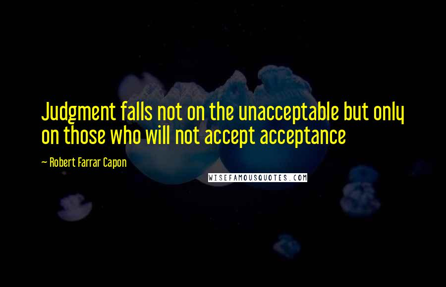 Robert Farrar Capon quotes: Judgment falls not on the unacceptable but only on those who will not accept acceptance