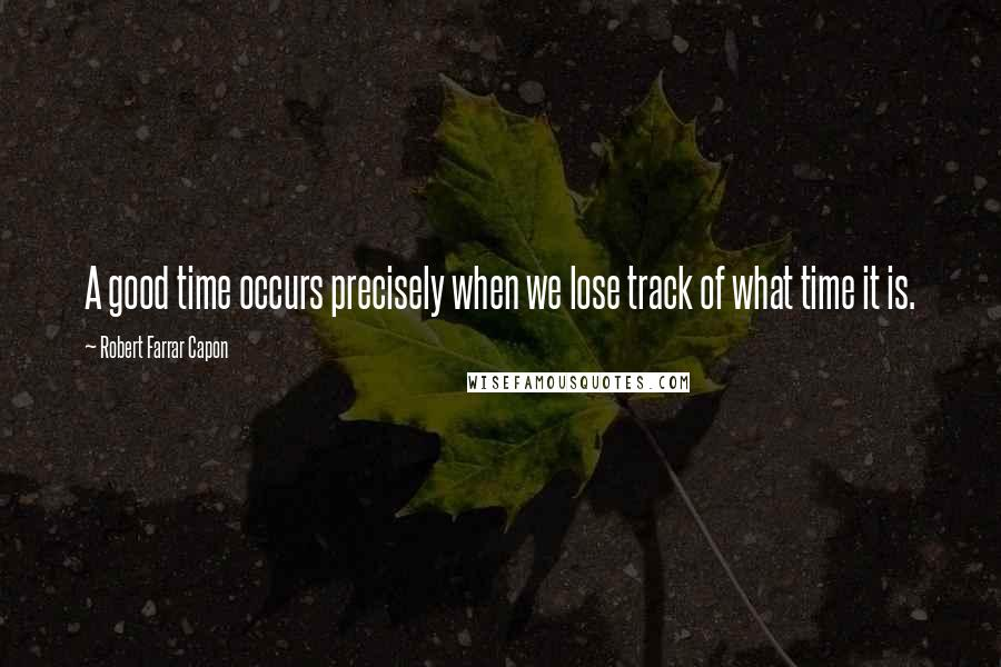 Robert Farrar Capon quotes: A good time occurs precisely when we lose track of what time it is.