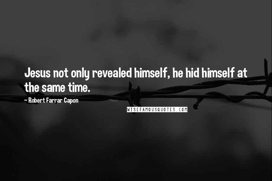 Robert Farrar Capon quotes: Jesus not only revealed himself, he hid himself at the same time.