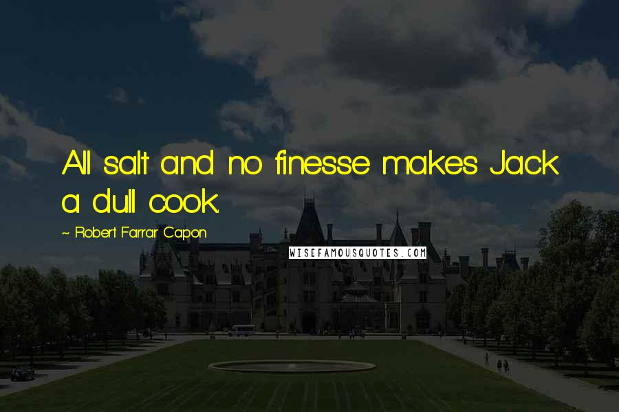 Robert Farrar Capon quotes: All salt and no finesse makes Jack a dull cook.
