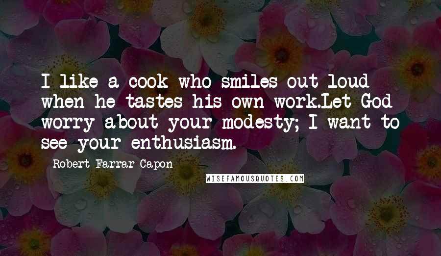 Robert Farrar Capon quotes: I like a cook who smiles out loud when he tastes his own work.Let God worry about your modesty; I want to see your enthusiasm.