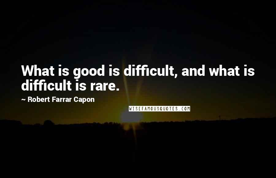 Robert Farrar Capon quotes: What is good is difficult, and what is difficult is rare.
