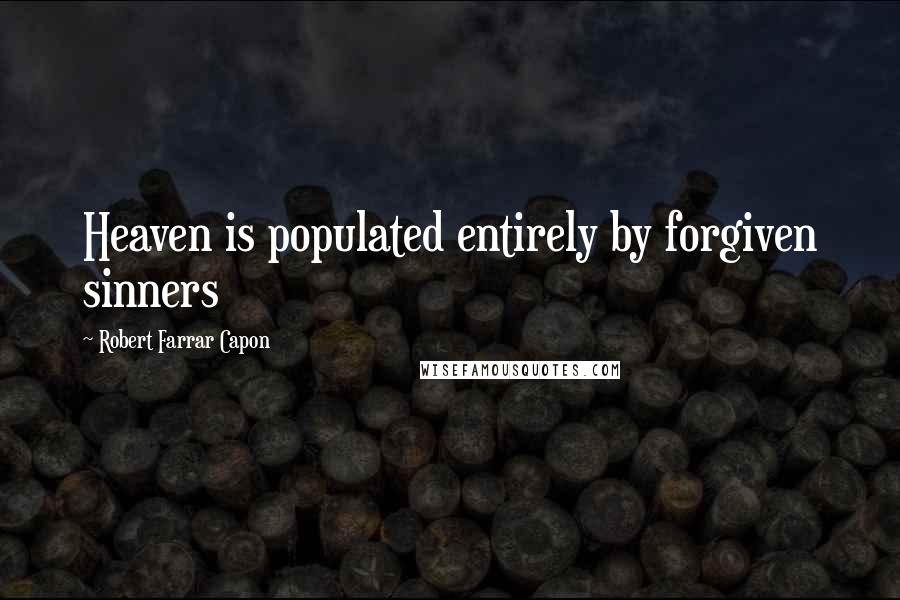 Robert Farrar Capon quotes: Heaven is populated entirely by forgiven sinners