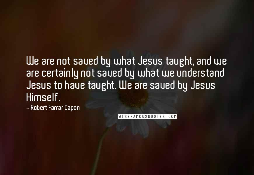 Robert Farrar Capon quotes: We are not saved by what Jesus taught, and we are certainly not saved by what we understand Jesus to have taught. We are saved by Jesus Himself.