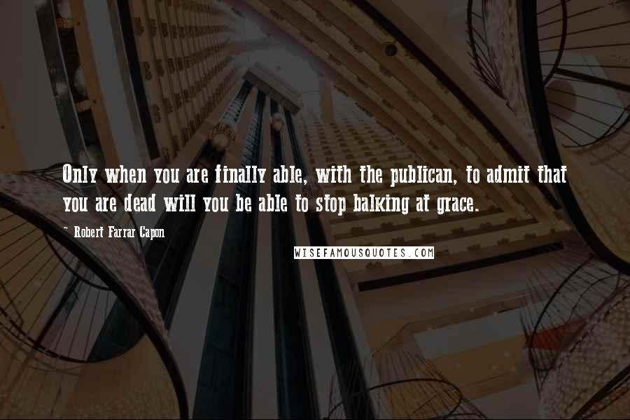 Robert Farrar Capon quotes: Only when you are finally able, with the publican, to admit that you are dead will you be able to stop balking at grace.