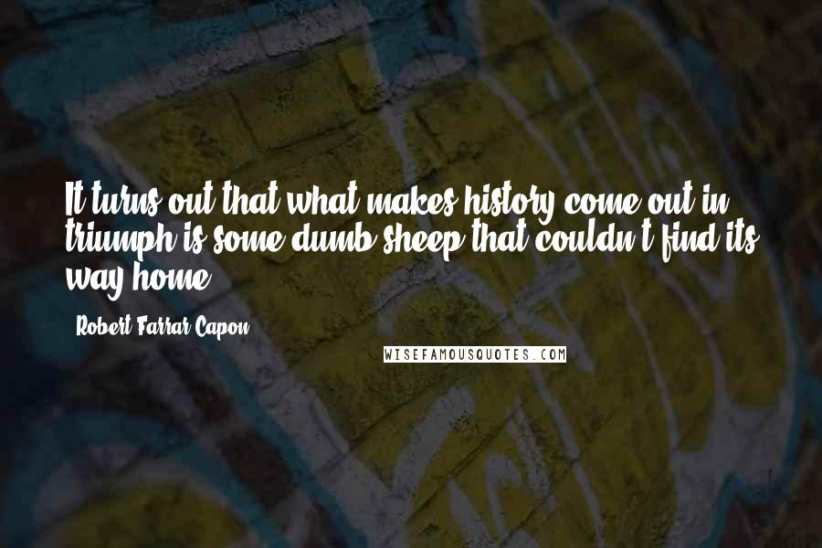 Robert Farrar Capon quotes: It turns out that what makes history come out in triumph is some dumb sheep that couldn't find its way home.