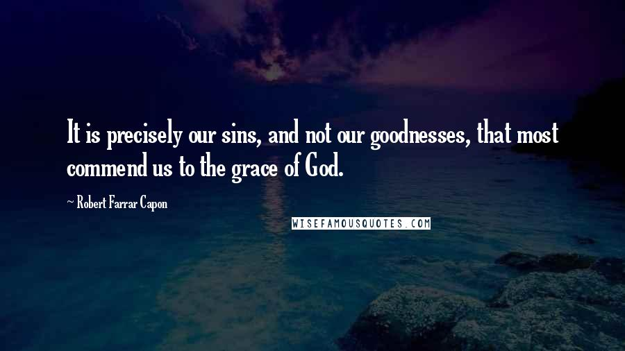 Robert Farrar Capon quotes: It is precisely our sins, and not our goodnesses, that most commend us to the grace of God.
