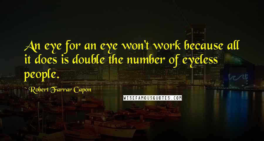 Robert Farrar Capon quotes: An eye for an eye won't work because all it does is double the number of eyeless people.