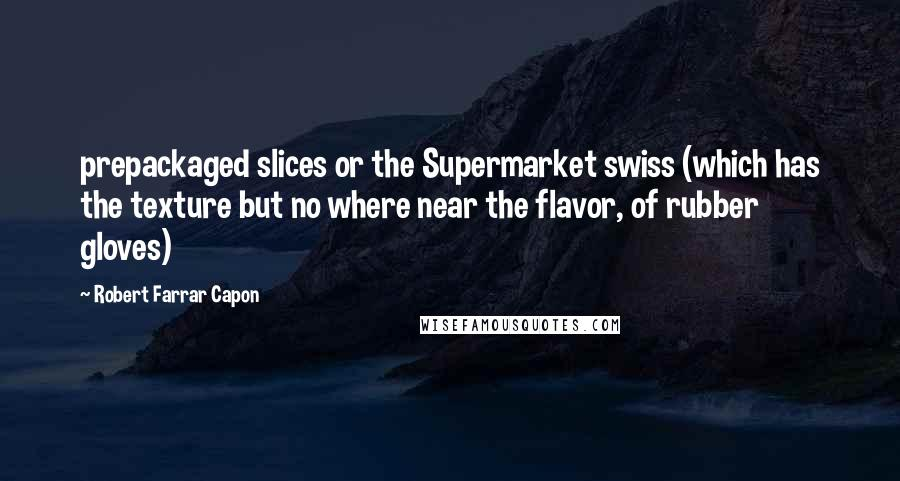 Robert Farrar Capon quotes: prepackaged slices or the Supermarket swiss (which has the texture but no where near the flavor, of rubber gloves)