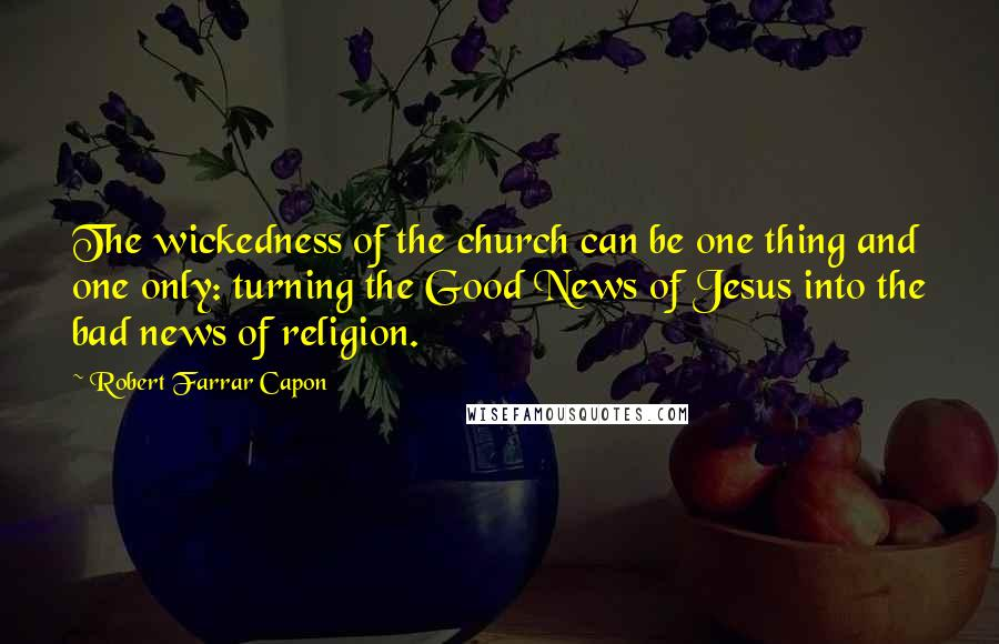 Robert Farrar Capon quotes: The wickedness of the church can be one thing and one only: turning the Good News of Jesus into the bad news of religion.