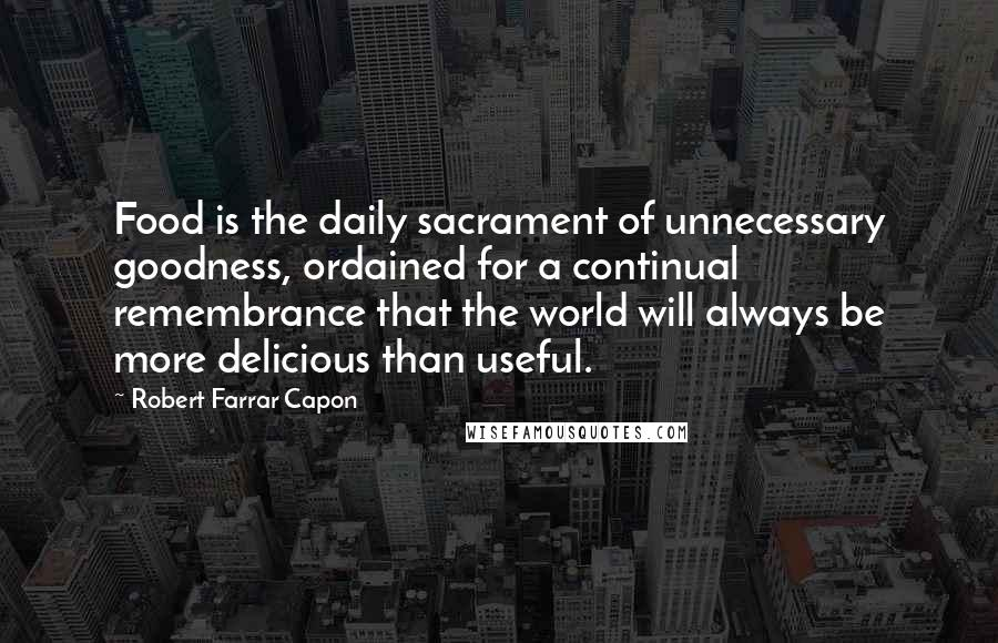 Robert Farrar Capon quotes: Food is the daily sacrament of unnecessary goodness, ordained for a continual remembrance that the world will always be more delicious than useful.