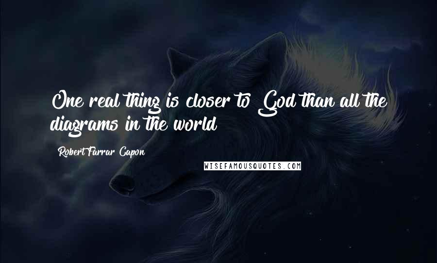 Robert Farrar Capon quotes: One real thing is closer to God than all the diagrams in the world