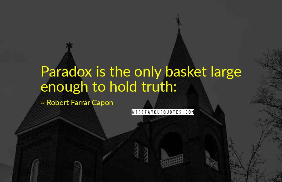 Robert Farrar Capon quotes: Paradox is the only basket large enough to hold truth: